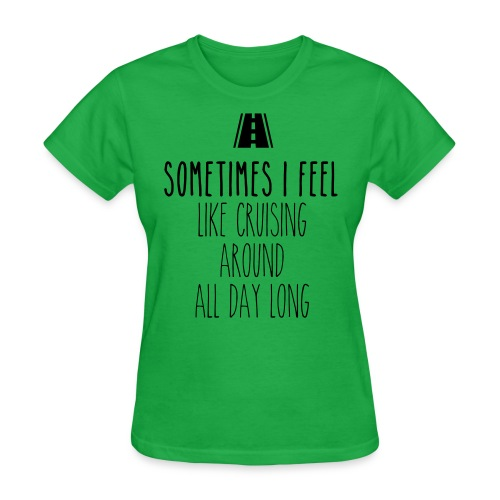 Sometimes I feel like I cruising around all day - Women's T-Shirt