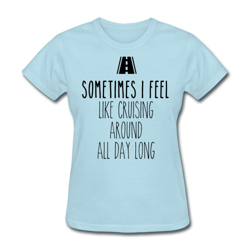 Sometimes I feel like I cruising around all day - Women's T-Shirt