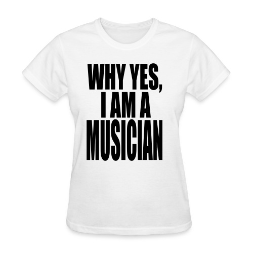 WHY YES I AM A MUSICIAN - Women's T-Shirt