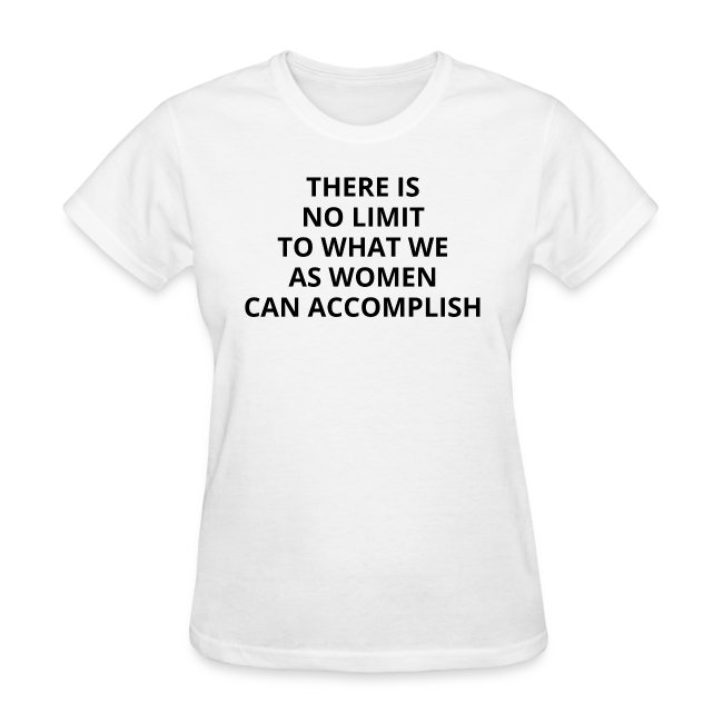 THERE IS NO LIMIT TO WHAT WE AS WOMEN CAN ACCOMPLI