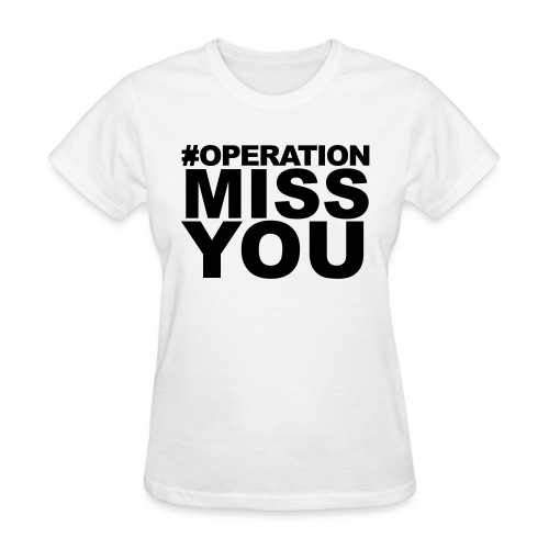 Operation Miss You - Women's T-Shirt