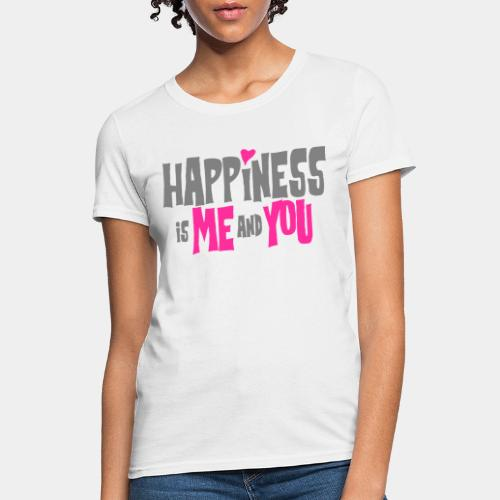 happiness is me and you - Women's T-Shirt