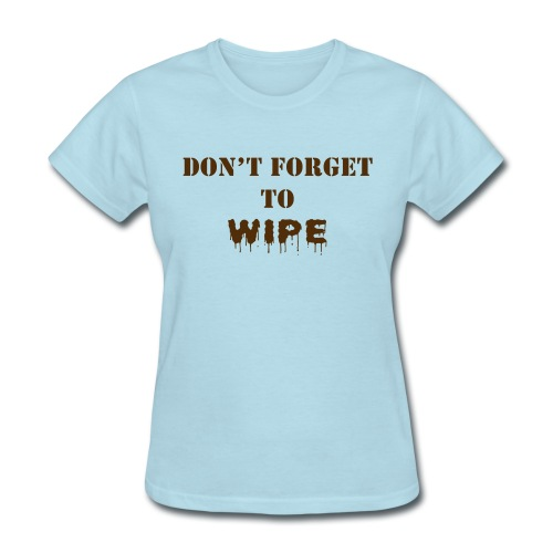 Don t Forget to Wipe - Women's T-Shirt