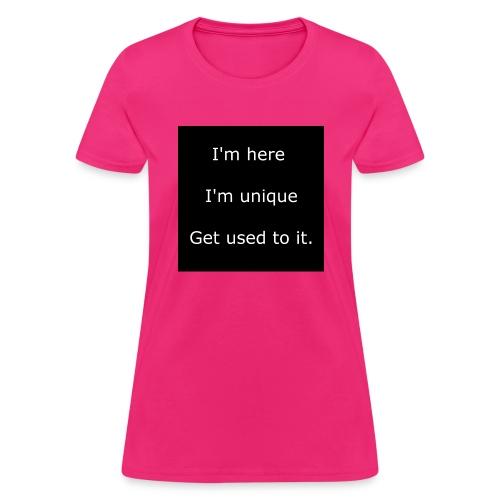 I'M HERE, I'M UNIQUE, GET USED TO IT. - Women's T-Shirt