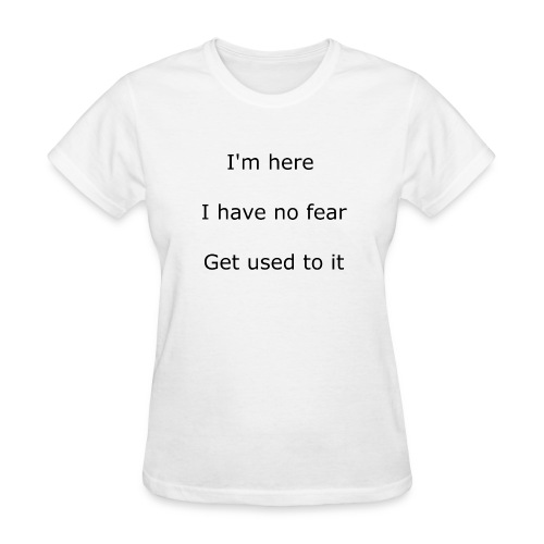 IM HERE, I HAVE NO FEAR, GET USED TO IT. - Women's T-Shirt