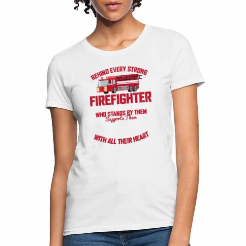BEHIND EVERY STRONG FIREFIGHTER THERE IS AN EVEN S - Women's T-Shirt