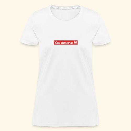 You deserve it! - Women's T-Shirt