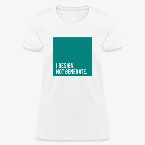 I Design. Not Generate. - Women's T-Shirt