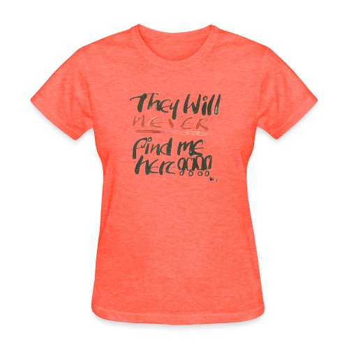 They will never find me here!! - Women's T-Shirt