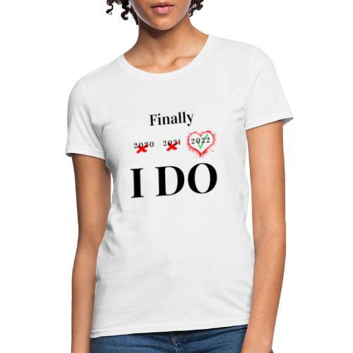 Finally I DO - Women's T-Shirt