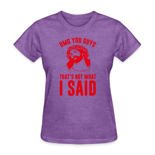 OMG you guys that s not what I said - Women's T-Shirt