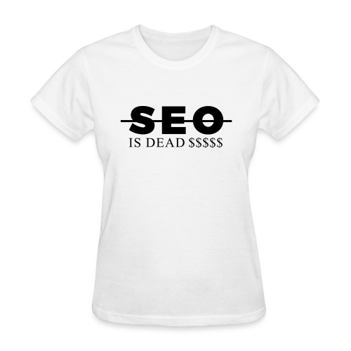 SEO is Dead (and we keep making money) - Women's T-Shirt