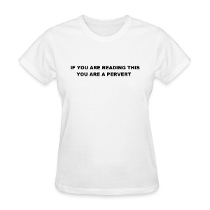 IF YOU ARE READING THIS YOU ARE A PERVERT - Women's T-Shirt
