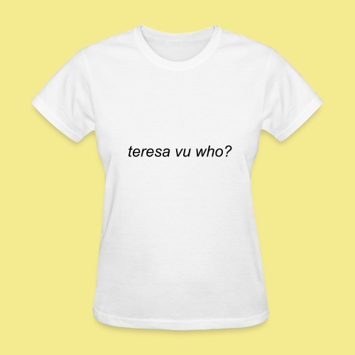 teresa vu who? - Women's T-Shirt