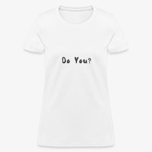 Do You ? - Women's T-Shirt