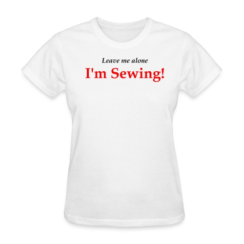 Leave Me Alone I'm Sewing! - Women's T-Shirt