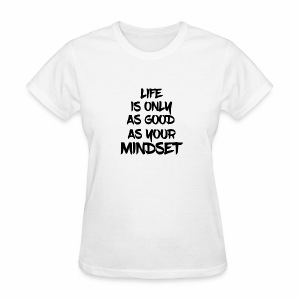 Life is Only As Good As Your Mindset - Women's T-Shirt