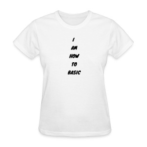 I Am How To Basic - The Basic Edition - Women's T-Shirt
