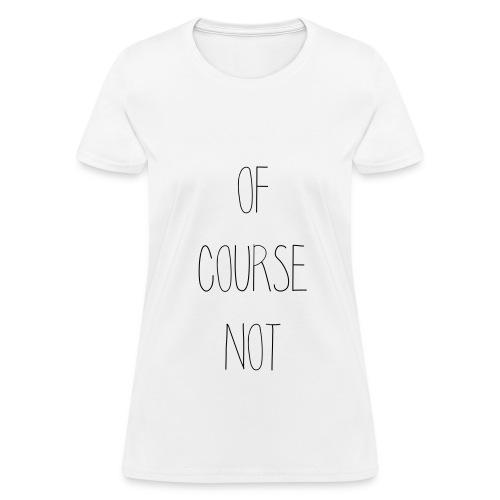 OF COURSE NOT - Women's T-Shirt