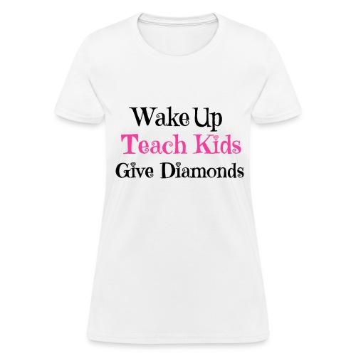 Wake Up, Teach Kids, Give Diamonds - Women's T-Shirt