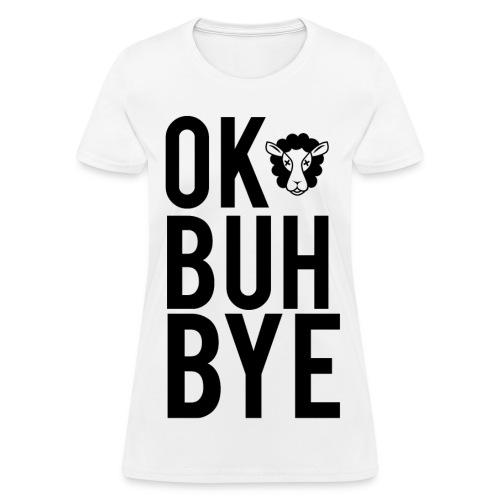 Ok Buh Bye! - Women's T-Shirt