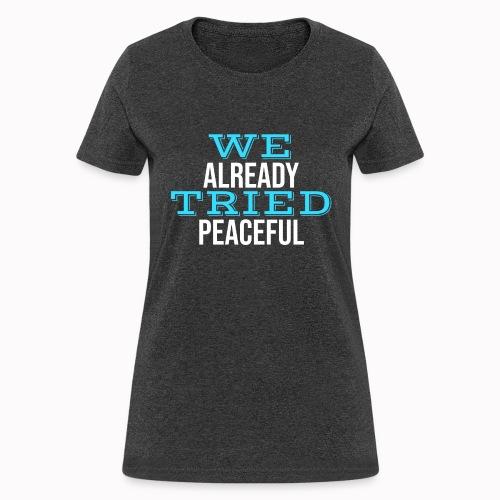 We Already Tried Peaceful - Women's T-Shirt