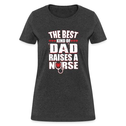 The best kind of DAD Raises A Nurse - Women's T-Shirt