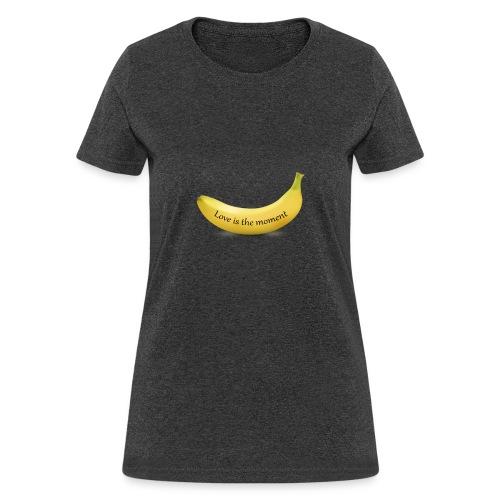 Love is the moment banana - Women's T-Shirt