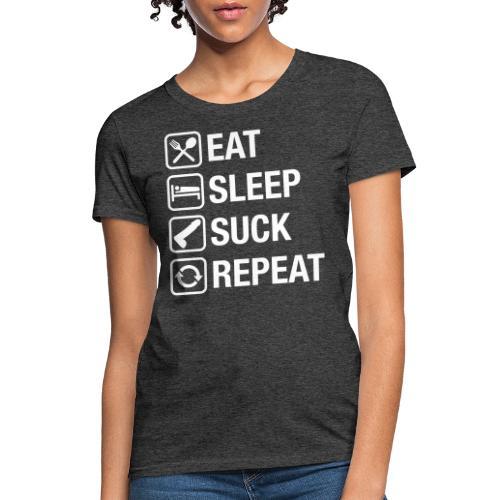 eat sleep suck repeat - Women's T-Shirt