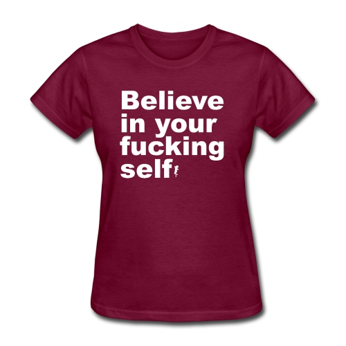 Believe in Your Fucking Self - Women's T-Shirt