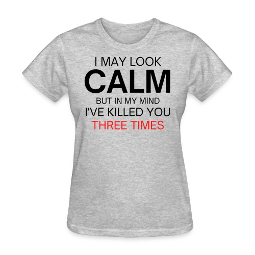 I May Look Calm But In My Mind I've Killed You - Women's T-Shirt