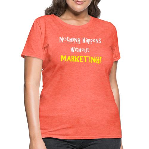 Nothing Happens without Marketing! - Women's T-Shirt