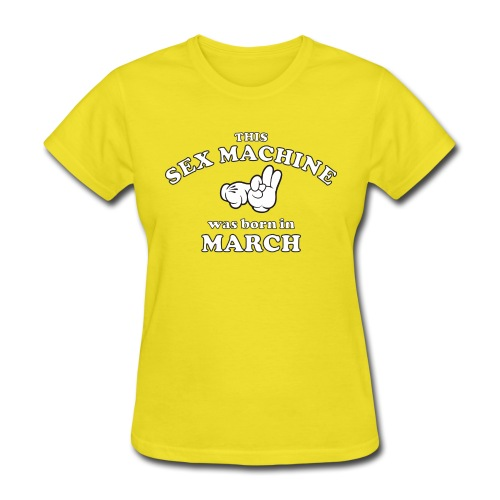 This Sex Machine Was Born In March - Women's T-Shirt