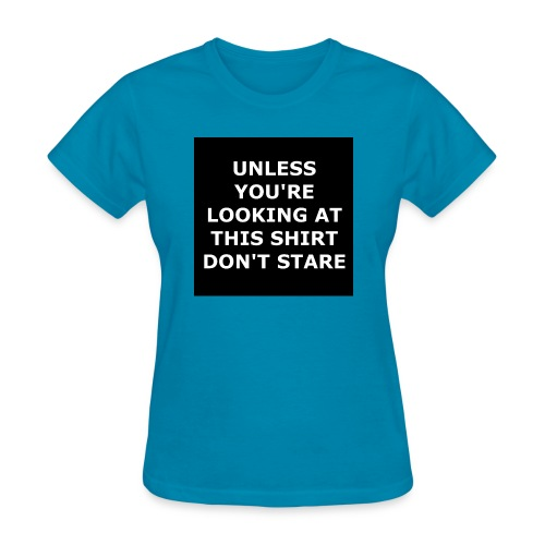 UNLESS YOU'RE LOOKING AT THIS SHIRT, DON'T STARE - Women's T-Shirt