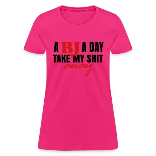 A BJ a day take my shit away T-Shirt - Women's T-Shirt