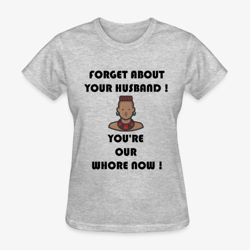 Forget about your husband ! You're our whore now ! - Women's T-Shirt