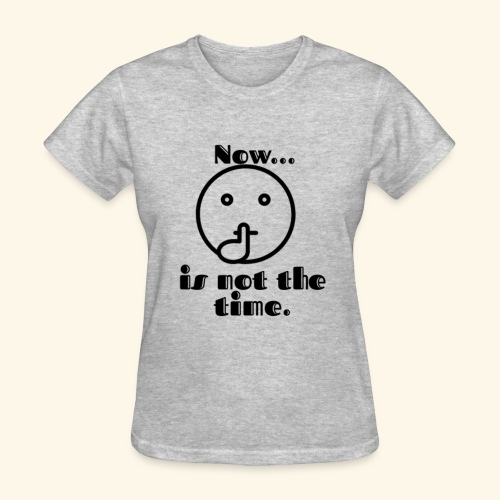 Now is not the time. - Women's T-Shirt