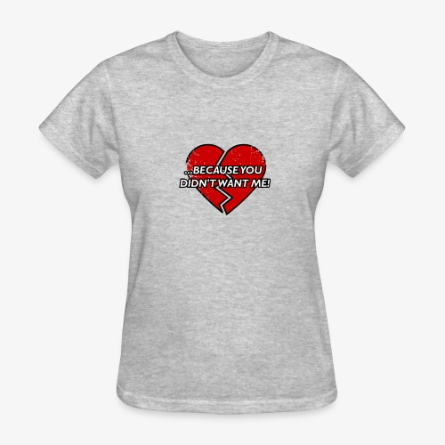 Because You Didn t Want Me! - Women's T-Shirt