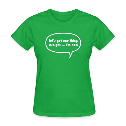Let's get one thing straight ...I'm not! - Women's T-Shirt