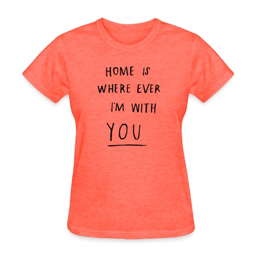 Home is where ever im with you - Women's T-Shirt