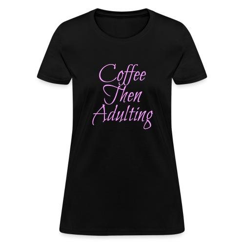 Coffee Then Adulting - Women's T-Shirt