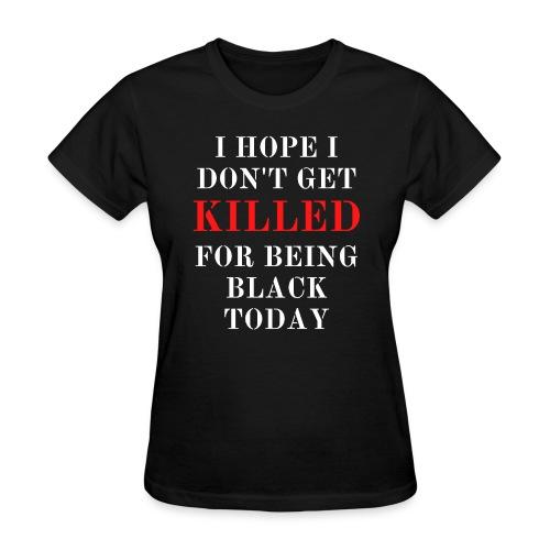 I HOPE I DON T GET KILLED FOR BEING BLACK TODAY - Women's T-Shirt