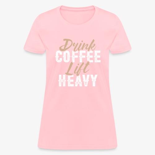 Drink Coffee Lift Heavy - Women's T-Shirt