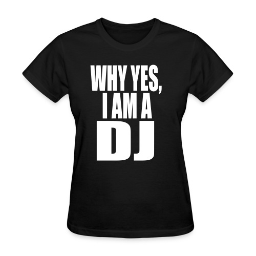 WHY YES I AM A DJ - Women's T-Shirt