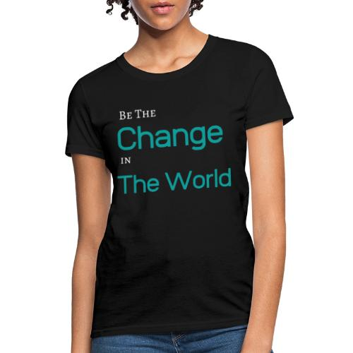 Be The Change In The World - Women's T-Shirt