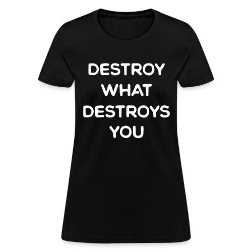 Destroy What Destroys You - Women's T-Shirt