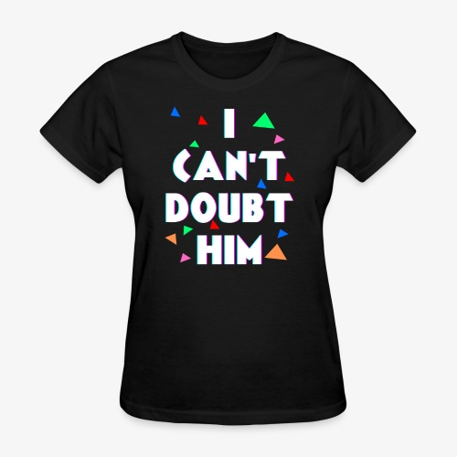 I Cant Doubt Him - Women's T-Shirt