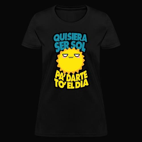 Quisiera ser el sol pa darte to el dia - Women's T-Shirt