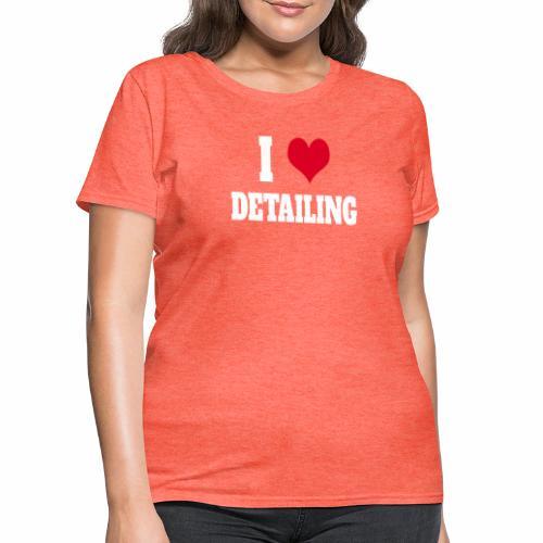 AUTO DETAILER SHIRT | I LOVE CAR DETAILING - Women's T-Shirt
