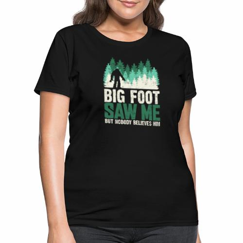 BIG FOOT SAW ME BUT NOBODY BELIEVES HIM - Women's T-Shirt